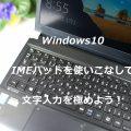 Windows10 IMEパッド・単語の登録をもっと活用して文字入力を極めよう!