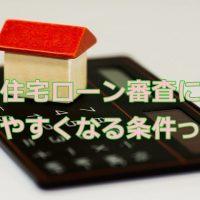 住宅ローン審査に通りやすくなる条件は?